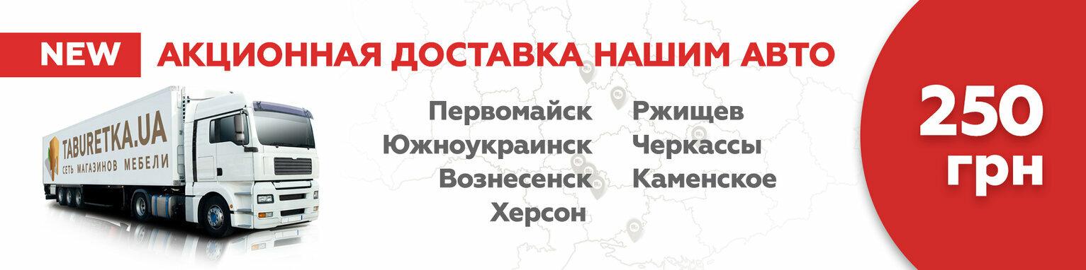 Акционная доставка мебели в Херсон, Ржищев, Черкассы, Каменское, Первомайск, Южноукраинск, Вознесенск!